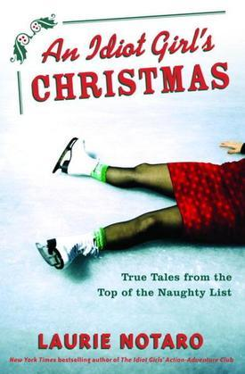 An Idiot Girl's Christmas: True Tales from the Top of the Naughty List