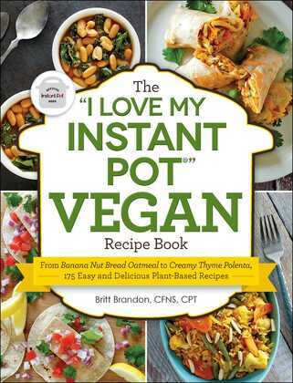 """The """"I Love My Instant Pot"""" Vegan Recipe Book: From Banana Nut Bread Oatmeal to Creamy Thyme Polenta, 175 Easy and Delicious Plant-Based Recipes"""