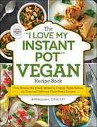 "The ""I Love My Instant Pot"" Vegan Recipe Book: From Banana Nut Bread Oatmeal to Creamy Thyme Polenta, 175 Easy and Delicious Plant-Based Recipes"