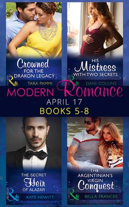 Modern Romance April 2017 Books 5 - 8: The Secret Heir of Alazar / Crowned for the Drakon Legacy / His Mistress with Two Secrets / The Argentinian's Virgin Conquest (Mills & Boon e-Book Collections)