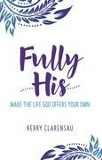 Fully His: Make the Life God Offers Your Own