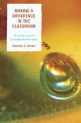 Making a Difference in the Classroom: The Reality and Truth of Teaching in Schools Today