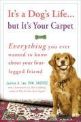 It's a Dog's Life...but It's Your Carpet: Everything You Ever Wanted to Know About Your Four-Legged Friend