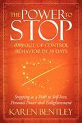 The Power to Stop: Any Out-of-Control Behavior in 30 Days: Stopping as a Path to Self-Love, Personal Power and Enlightenment