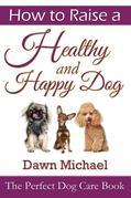 How to Raise a Healthy and Happy Dog: The Perfect Dog Care Book