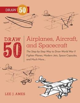 Draw 50 Airplanes, Aircraft, and Spacecraft: The Step-by-Step Way to Draw World War II Fighter Planes, Modern Jets, SpaceCapsules, and Much More...
