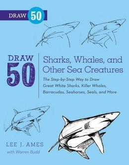 Draw 50 Sharks, Whales, and Other Sea Creatures: The Step-by-Step Way to Draw Great White Sharks, Killer Whales, Barracudas, Seahorses, Seals, and Mor