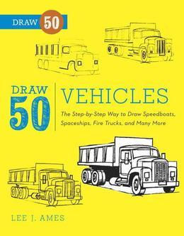 Draw 50 Vehicles: The Step-by-Step Way to Draw Speedboats, Spaceships, Fire Trucks, and ManyMore...