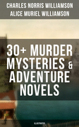 C. N. WILLIAMSON & A. N. WILLIAMSON: 30+ Murder Mysteries & Adventure Novels (Illustrated)
