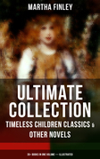 MARTHA FINLEY Ultimate Collection – Timeless Children Classics & Other Novels: 35+ Books in One Volume (Illustrated)