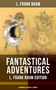 FANTASTICAL ADVENTURES – L. Frank Baum Edition (Childhood Essentials Library)
