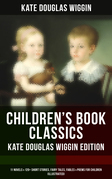 CHILDREN'S BOOK CLASSICS - Kate Douglas Wiggin Edition: 11 Novels & 120+ Short Stories, Fairy Tales, Fables & Poems for Children (Illustrated)