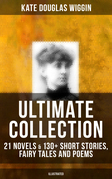 KATE DOUGLAS WIGGIN Ultimate Collection: 21 Novels & 130+ Short Stories, Fairy Tales and Poems (Illustrated)