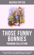 THOSE FUNNY BUNNIES - Premium Collection: The Tale of Peter Rabbit, The Tale of Benjamin Bunny, The Story of a Fierce Bad Rabbit & The Tale of the Flopsy Bunnies (With Original Illustrations)