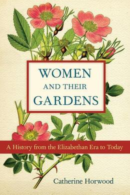 Women and Their Gardens: A History from the Elizabethan Era to Today