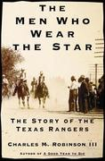 The Men Who Wear the Star: The Story of the Texas Rangers
