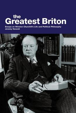The Greatest Briton: Essays on Winston Churchill's Life and Political Philosophy