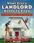 What Every Landlord Needs to Know: Time and Money-Saving Solutions to Your Most Annoying Problems: Time and Money-Saving Solutions to Your Most Annoyi
