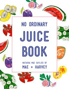 Mae + Harvey No Ordinary Juice Book: Over 100 recipes for juices, smoothies, nut milks and so much more
