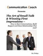 The Art of Small Talk & Winning First Impressions - How to Start Conversations, Build Rapport and Have Relationships That Last!