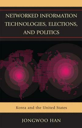 Networked Information Technologies, Elections, and Politics: Korea and the United States