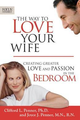 The Way to Love Your Wife: Creating Greater Love and Passion in the Bedroom