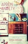 Apron Anxiety: My Messy Affairs In and Out of the Kitchen