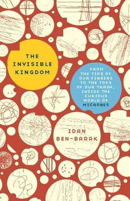 The Invisible Kingdom: From the Tips of Our Fingers to the Tops of Our Trash, Inside the Curious World of Microbes