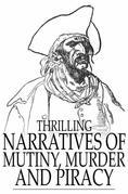 Thrilling Narratives of Mutiny, Murder and Piracy: Tales of Shipwreck and Disaster, with Accounts of Providential Escapes and Heart-Rending Fatalities