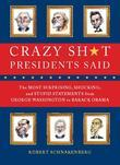 Crazy Sh*t Presidents Said: The Most Surprising, Shocking, and Stupid Statements Ever Made by U.S. Presidents, from George Washi