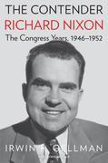 The Contender: Richard Nixon, the Congress Years, 1946-1952