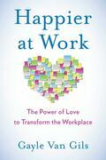 Happier at Work: The Power of Love to Transform the Workplace