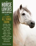 The Horse-Lover's Encyclopedia, 2nd Edition: A-Z Guide to All Things Equine: Barrel Racing, Breeds, Cinch, Cowboy Curtain, Dressage, Driving, Foaling,