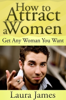 How to Attract a Women: Get Any Woman You Want