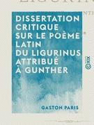 Dissertation critique sur le poème latin du Ligurinus attribué à Gunther