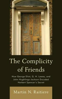 The Complicity of Friends: How George Eliot, G. H. Lewes, and John Hughlings-Jackson Encoded Herbert Spencer's Secret