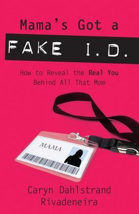 Mama's Got a Fake I.D.: How to Reveal the Real You Behind All That Mom