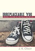 Irreplaceable You: Bravely Living in the Skin You're in