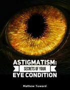 Astigmatism: Secrets of Your Eye Condition
