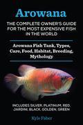 Arowana: The Complete Owner's Guide for the Most Expensive Fish in the World: Arowana Fish Tank, Types, Care, Food, Habitat, Breeding, Mythology - Inc