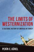 Limits of Westernization: A Cultural History of America in Turkey