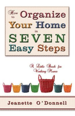 How to Organize Your Home in Seven Easy Steps: A Little Book for Working Mums