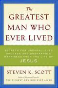 The Greatest Man Who Ever Lived: The Wisdom of Jesus in Achieving Unparalleled Success and Unshakable Happiness
