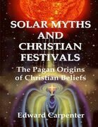 Solar Myths and Christian Festivals: The Pagan Origins of Christian Beliefs