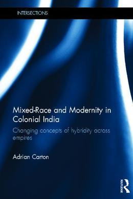 Mixed-Race and Modernity in Colonial India: Changing Concepts of Hybridity Across Empires