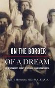 On The Border Of A Dream: One Mexican Boy's Journey Of Becoming An American Surgeon