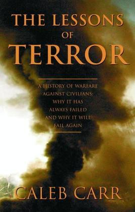 The Lessons of Terror: A History of Warfare Against Civilians: Why It Has Always Failed and Why It Will Fail Again