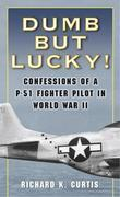 Dumb but Lucky!: Confessions of a P-51 Fighter Pilot in World War II