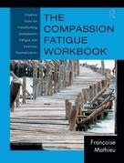 The Compassion Fatigue Workbook: Creative Tools for Transforming Compassion Fatigue and Vicarious Traumatization