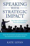 Speaking with Strategic Impact: Four Steps to Extraordinary Presence & Persuasion